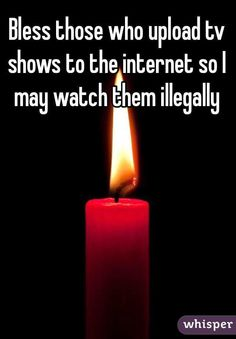 """Bless those who upload tv shows to the internet so I may watch them illegally """