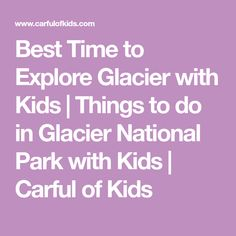 Best Time to Explore Glacier with Kids | Things to do in Glacier National Park with Kids | Carful of Kids