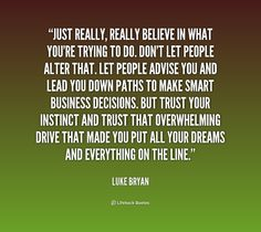 Just really, really believe in what you're trying to do. Don't let people alter that. Let people advise you and lead you down paths to make smart business decisions. But trust your instinct and trust that overwhelming drive that made you put all your dreams and everything on the line. -- Luke Bryan\nMore great Luke Bryan quotes at http://quotes.lifehack.org/by-author/luke-bryan/