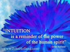 """INTUITION is a reminder of the power of the human spirit""  ~ John Holland ..*"
