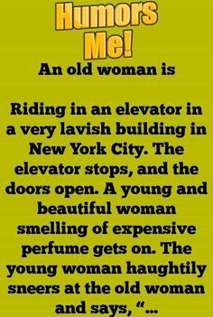 An old woman is Riding in an elevator in a very lavish building in New York City. The elevator stops, and the doors open. A young and beautiful woman smelling of expensive perfume gets on. The young woman haughtily sneers at the old woman and. Clean Funny Jokes, Funny Jokes For Adults, Hilarious, Funny Stuff, Women Jokes, Good Comebacks, Golf Humor, Fart Humor, Funny Laugh