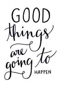 Good things are on the way. - Ik heb deze quote gekozen, omdat probeer het positieve in te zien.