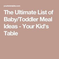The Ultimate List of Baby/Toddler Meal Ideas - Your Kid's Table