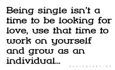 Don't fuss over being single desperately hoping to find someone. With that attitude you won't find a true love because you've fallen in love with the idea of love. Grow, explore and if God so chooses to place the one for you or me on our path as we journey than so be it. :)