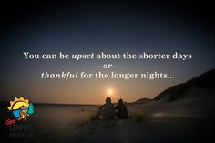 You can be upset about the shorter days or thankful for the longer nights...