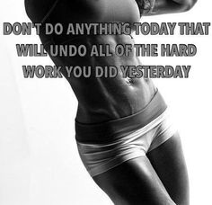 Don't do anything today that will undo all of the hard work you did yesterday.