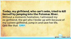 Inspiring feats - Today, my girlfriend, who can't swim, tried to kill herself by jumping into the Potomac River.