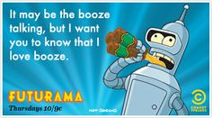It may be the booze talking, but I want you to know that I love booze.
