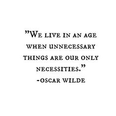 Unnecessary things have become our only necessities.