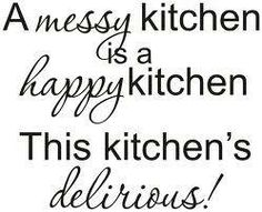 A MESSY KITCHEN IS A HAPPY KITCHEN....THIS KITCHEN IS DELIRIOUS!!!!