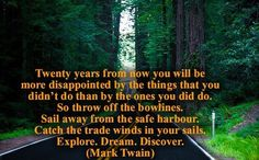 Twenty years from now you will be more disappointed by the things that youdidn't do than by the ones you did do.So throw off the bowlines.Sail away from the safe harbor. Catch the trade winds in your sails. Quotes By Famous People, People Quotes, Quotes To Live By, Life Quotes, Inspirational Quotes Pictures, Motivational Thoughts, Inspirational Thoughts, Motivational Quotes, Explore Dream Discover