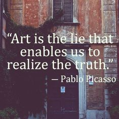 """Art is the lie that enables us to realize the truth."" -Pablo Picasso"