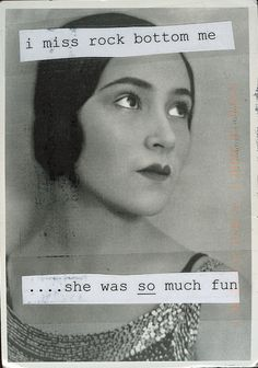 PostSecret I don't miss myself at rock bottom but she really was a lot more fun than I am now...