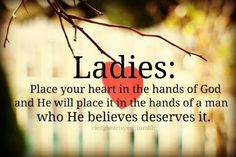 Ladies:Place your heart in the hands of God and he will place it in the hands of a man who he believes deserves it