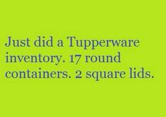 Just did a Tupperware inventory. 17 round containers. 2 square lids.
