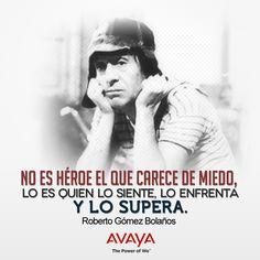 No es Héroe el que carece de miedo, lo es quien lo siente, lo enfrenta y lo supera. Roberto Gómez Bolaños