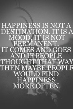 Happiness is not a destination. It is a mood, it is not permanent. It comes and goes and if people thought that way then maybe people would find happiness more often. - Julien