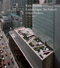 Ken Smith Landscape Architect  Urban Projects edited by Jane Amidon
