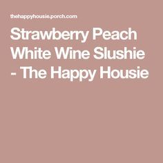 Strawberry Peach White Wine Slushie - The Happy Housie
