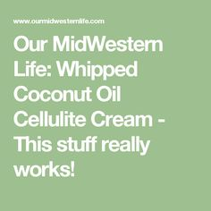 Our MidWestern Life: Whipped Coconut Oil Cellulite Cream - This stuff really works!