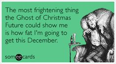 The most frightening thing the Ghost of Christmas Future could show me is how fat I'm going to get this December.