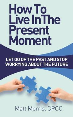 How To Live In The Present Moment - Let Go Of The Past And Stop Worrying About The Future (The Happy Life) by Matt Morris, http://www.amazon.com/dp/B00F023JRO/ref=cm_sw_r_pi_dp_LWTEsb0164NJA