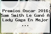 http://tecnoautos.com/wp-content/uploads/imagenes/tendencias/thumbs/premios-oscar-2016-sam-smith-le-gano-a-lady-gaga-en-mejor.jpg Sam Smith. Premios Oscar 2016: Sam Smith le ganó a Lady Gaga en mejor ..., Enlaces, Imágenes, Videos y Tweets - http://tecnoautos.com/actualidad/sam-smith-premios-oscar-2016-sam-smith-le-gano-a-lady-gaga-en-mejor/