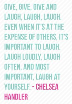 Chelsea Handler...love love love her! Witty & quick comebacks - my kind of girl!