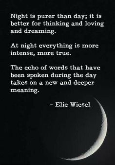 night is purer than day; it is better for thinking and loving and dreaming. at night everything is more intense, more true. the echo of words that have been spoken during the day takes on a new and deeper meaning.