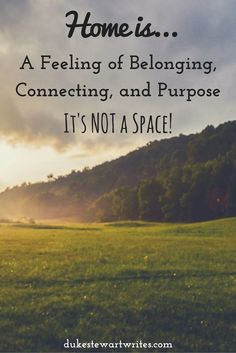 Home is a Feeling of Belonging, Connecting, and Purpose Not a Space
