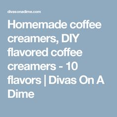 Homemade coffee creamers, DIY flavored coffee creamers - 10 flavors | Divas On A Dime
