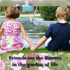 Friends are the flowers in the garden of life