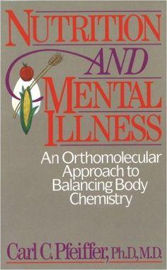 Nutrition and Mental Illness: An Orthomolecular Approach to Balancing Body Chemistry: Carl C. Pfeiffer Ph.D. M.D.: 9780892812264: Amazon.com: Books