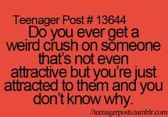 Teenager Post #13644: Do you ever get a weird crush on someone that's not even attractive but you're just attracted to them and you don't know why.