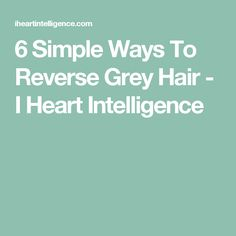 6 Simple Ways To Reverse Grey Hair - I Heart Intelligence