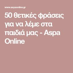 50 θετικές φράσεις για να λέμε στα παιδιά μας - Aspa Online Kids And Parenting, Good To Know, Parents, Words, Tips, Daughter, Babies, Quotes, Babys
