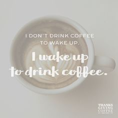 I don't drink coffee to wake up... I wake up to drink coffee.