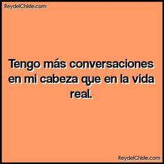 Tengo más conversaciones en mi cabeza que en la vida real.