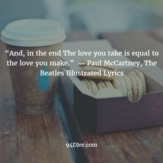 """And, in the end The love you take is equal to the love you make."" ― Paul McCartney, The Beatles Illustrated Lyrics You Take, Love You, Best Dj, Amazing Ideas, Paul Mccartney, Music Quotes, The Beatles, Equality, Lyrics"