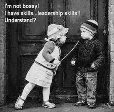 I'm not bossy! I have skills...leadership skills!! Understand?