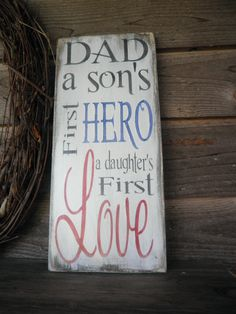 """Primitive Sign, rustic sign, inspirational wood sign.Dad, A sons first Hero, a daughters first love Sign, made of pine, hand painted and distressed to give the charm of an old sign. Sign measures 18"""""""