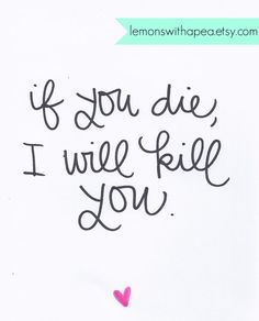 If you die, I will kill you. Get well soon or else.