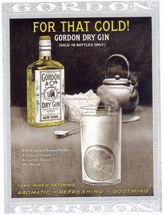Cold remedy from 1916 Gordon's gin advertising: A wineglass of Gordon's dry gin A slice of lemon A lump of sugar Hot water  Take before bedtime.