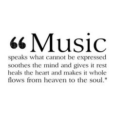 Music speaks what cannot be expressed, soothes the mind and gives it rest. Heals the heart and makes it whole, flows from heaven to the soul.