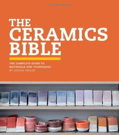 The Ceramics Bible: The Complete Guide to Materials and Techniques by Louisa Taylor