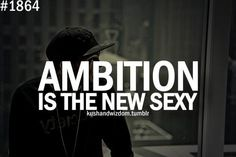 I'm in love with ambition. Not my past. I'm jealous of no ones' life.. Especially the lives that are going nowhere.