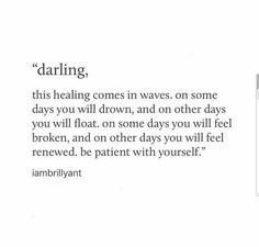 Darling, this healing comes in waves. On some days you will drown, on other days you will float. On some days you will feel broken, and on other days you will feel renewed. Be patient with yourself. Poetry Quotes, Words Quotes, Me Quotes, Motivational Quotes, Inspirational Quotes, Sayings, Qoutes, The Words, Pretty Words