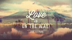 Love is on the way! Jude 1:2
