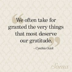 """""""We often take for granted the very things that most deserve our gratitude."""" - Cynthia Ozick #quote"""