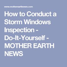 How to Conduct a Storm Windows Inspection - Do-It-Yourself - MOTHER EARTH NEWS
